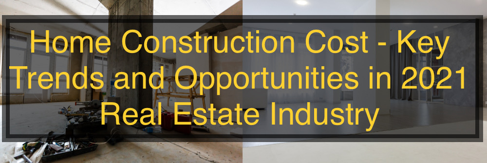Home Construction Cost - Key Trends and Opportunities in 2021 Real Estate Industry
